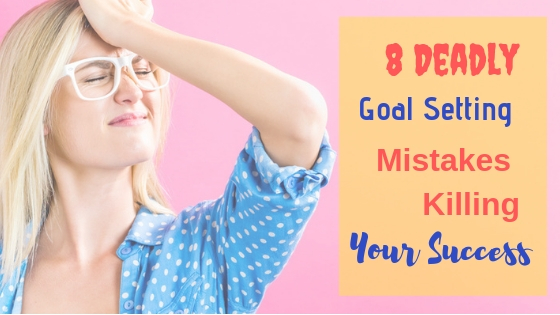 8 Deadly Goal Setting Mistakes Killing Your Success
